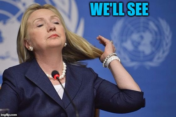 Hillary | WE'LL SEE | image tagged in hillary | made w/ Imgflip meme maker