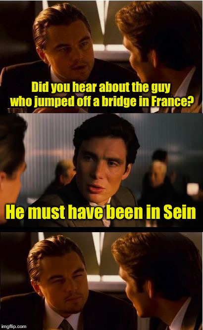 Inseinety  | Did you hear about the guy who jumped off a bridge in France? He must have been in Sein | image tagged in memes,inception,insane,bad pun | made w/ Imgflip meme maker