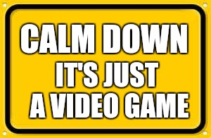 Blank Yellow Sign Meme | CALM DOWN IT'S JUST A VIDEO GAME | image tagged in memes,blank yellow sign | made w/ Imgflip meme maker