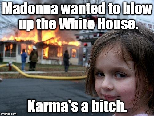 Disaster Girl Meme | Madonna wanted to blow up the White House. Karma's a b**ch. | image tagged in memes,disaster girl | made w/ Imgflip meme maker