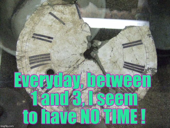 It's Gotta Be Somewhere ! | Everyday, between 1 and 3, I seem to have NO TIME ! | image tagged in memes,clock,time,broken clock | made w/ Imgflip meme maker
