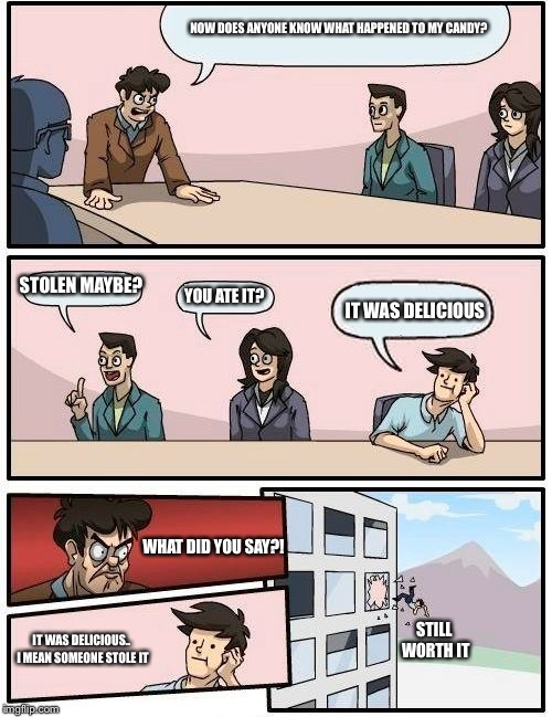 Boardroom Meeting Suggestion Meme | NOW DOES ANYONE KNOW WHAT HAPPENED TO MY CANDY? STOLEN MAYBE? YOU ATE IT? IT WAS DELICIOUS WHAT DID YOU SAY?! IT WAS DELICIOUS.. I MEAN SOME | image tagged in memes,boardroom meeting suggestion | made w/ Imgflip meme maker