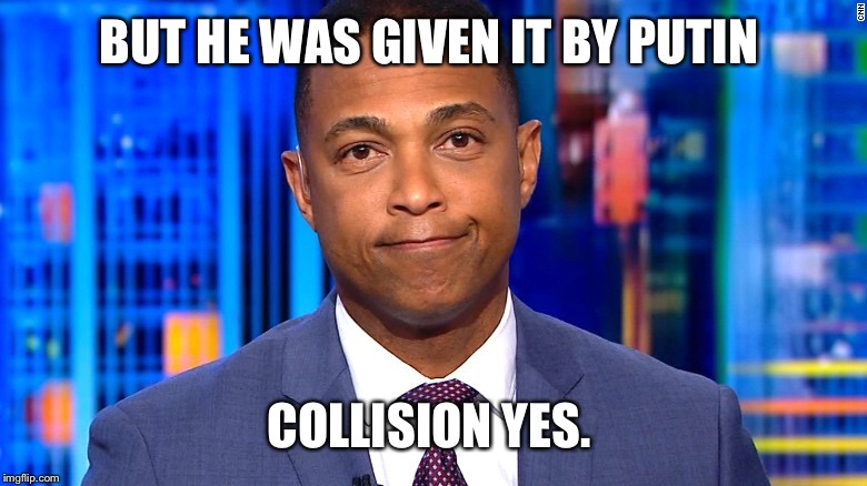 Don Lemon | BUT HE WAS GIVEN IT BY PUTIN COLLISION YES. | image tagged in don lemon | made w/ Imgflip meme maker
