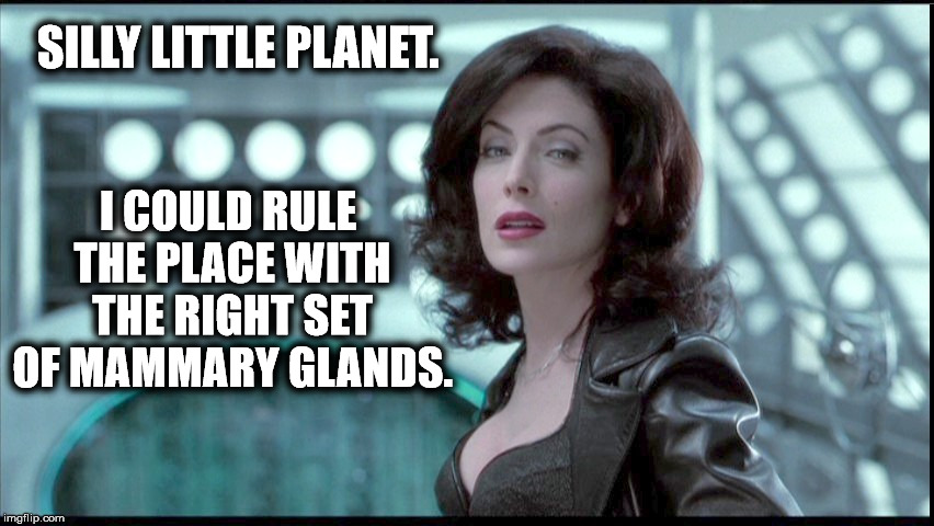 The Right Set | SILLY LITTLE PLANET. I COULD RULE THE PLACE WITH THE RIGHT SET OF MAMMARY GLANDS. | image tagged in serleena,men in black,rule,planet,mammary glands,boobs | made w/ Imgflip meme maker