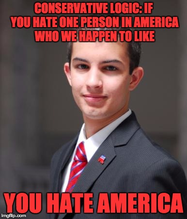 CONSERVATIVE LOGIC: IF YOU HATE ONE PERSON IN AMERICA WHO WE HAPPEN TO LIKE YOU HATE AMERICA | made w/ Imgflip meme maker