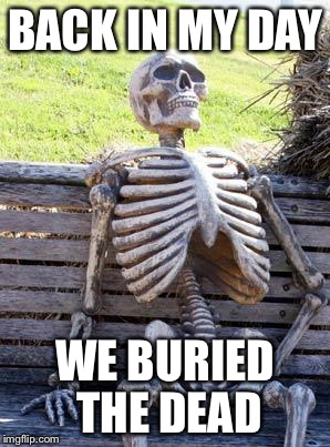 Waiting Skeleton | BACK IN MY DAY WE BURIED THE DEAD | image tagged in memes,waiting skeleton | made w/ Imgflip meme maker