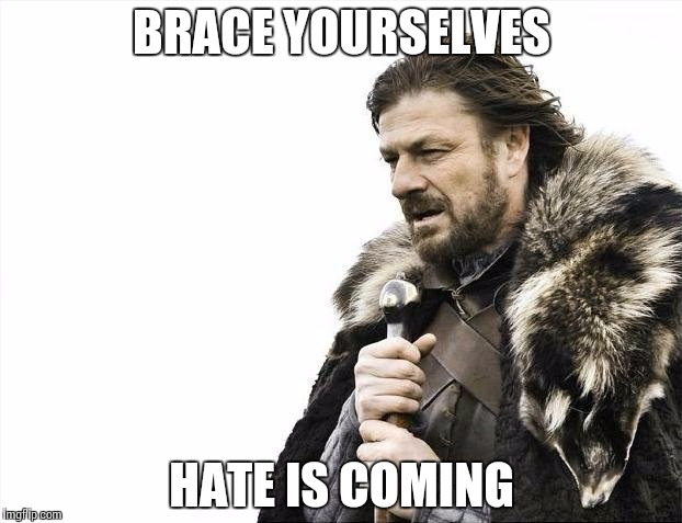 BRACE YOURSELVES HATE IS COMING | image tagged in memes,brace yourselves x is coming | made w/ Imgflip meme maker