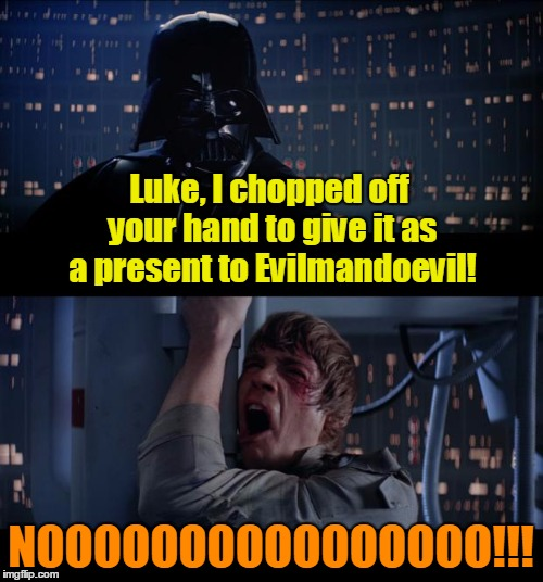 Luke, I chopped off your hand to give it as a present to Evilmandoevil! NOOOOOOOOOOOOOOOO!!! | made w/ Imgflip meme maker