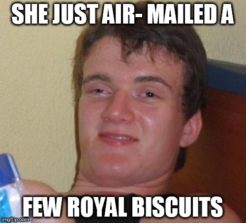 10 Guy Meme | SHE JUST AIR- MAILED A FEW ROYAL BISCUITS | image tagged in memes,10 guy | made w/ Imgflip meme maker