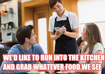 Memes | WE'D LIKE TO RUN INTO THE KITCHEN AND GRAB WHATEVER FOOD WE SEE | image tagged in memes | made w/ Imgflip meme maker