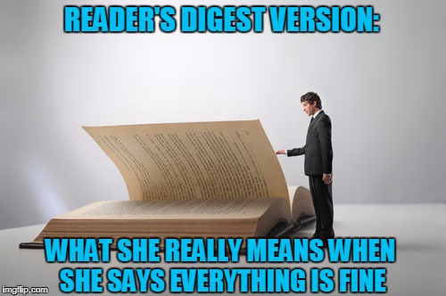 Sorry I Asked... | READER'S DIGEST VERSION: WHAT SHE REALLY MEANS WHEN SHE SAYS EVERYTHING IS FINE | image tagged in giant book,angry girlfriend | made w/ Imgflip meme maker