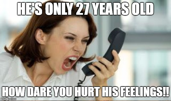 HE'S ONLY 27 YEARS OLD HOW DARE YOU HURT HIS FEELINGS!! | made w/ Imgflip meme maker
