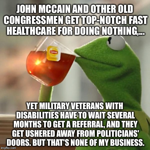 John McCain top healthcare, disabled military veterans getting screwed | JOHN MCCAIN AND OTHER OLD CONGRESSMEN GET TOP-NOTCH FAST HEALTHCARE FOR DOING NOTHING,... YET MILITARY VETERANS WITH DISABILITIES HAVE TO WA | image tagged in memes,but thats none of my business,kermit the frog,veterans,john mccain,politicians suck | made w/ Imgflip meme maker