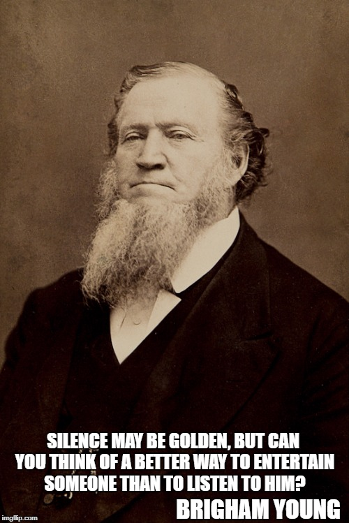 Brigham Young | SILENCE MAY BE GOLDEN, BUT CAN YOU THINK OF A BETTER WAY TO ENTERTAIN SOMEONE THAN TO LISTEN TO HIM? BRIGHAM YOUNG | image tagged in brigham young | made w/ Imgflip meme maker