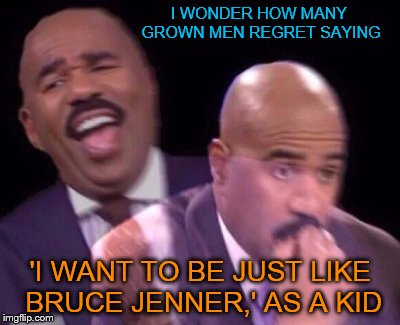 I WONDER HOW MANY GROWN MEN REGRET SAYING 'I WANT TO BE JUST LIKE BRUCE JENNER,' AS A KID | image tagged in steve harvey laughing serious | made w/ Imgflip meme maker