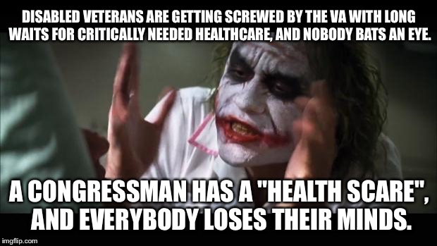 Congress versus Disabled Veterans - healthcare double standard | DISABLED VETERANS ARE GETTING SCREWED BY THE VA WITH LONG WAITS FOR CRITICALLY NEEDED HEALTHCARE, AND NOBODY BATS AN EYE. A CONGRESSMAN HAS  | image tagged in memes,and everybody loses their minds,congress,healthcare,veterans,politicians suck | made w/ Imgflip meme maker