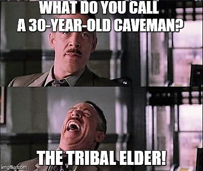 spiderman laugh 2 | WHAT DO YOU CALL A 30-YEAR-OLD CAVEMAN? THE TRIBAL ELDER! | image tagged in spiderman laugh 2 | made w/ Imgflip meme maker