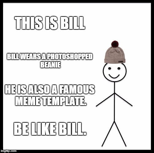 Be Like Bill Meme | THIS IS BILL BILL WEARS A PHOTOSHOPPED BEANIE HE IS ALSO A FAMOUS MEME TEMPLATE. BE LIKE BILL. | image tagged in memes,be like bill | made w/ Imgflip meme maker