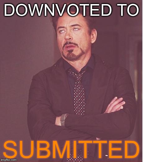 Face You Make Robert Downey Jr Meme | DOWNVOTED TO SUBMITTED | image tagged in memes,face you make robert downey jr | made w/ Imgflip meme maker