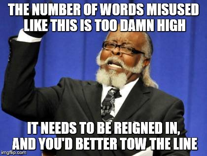 Too Damn High Meme | THE NUMBER OF WORDS MISUSED LIKE THIS IS TOO DAMN HIGH IT NEEDS TO BE REIGNED IN, AND YOU'D BETTER TOW THE LINE | image tagged in memes,too damn high | made w/ Imgflip meme maker