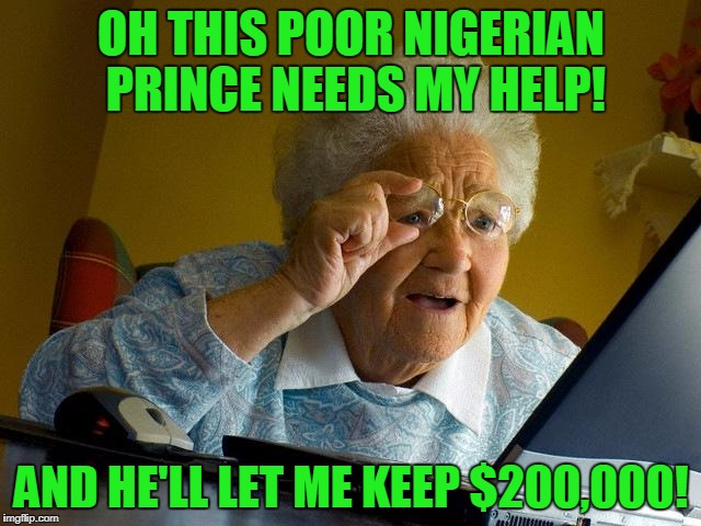 Grandma Finds The Internet Meme | OH THIS POOR NIGERIAN PRINCE NEEDS MY HELP! AND HE'LL LET ME KEEP $200,000! | image tagged in memes,grandma finds the internet | made w/ Imgflip meme maker
