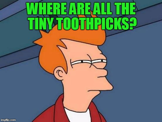 Futurama Fry Meme | WHERE ARE ALL THE TINY TOOTHPICKS? | image tagged in memes,futurama fry | made w/ Imgflip meme maker