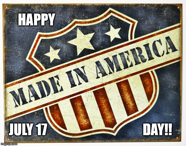 Made In America Day | HAPPY JULY 17                                     DAY!! | image tagged in madeinamericaday,united we stand,america please,make america great again | made w/ Imgflip meme maker