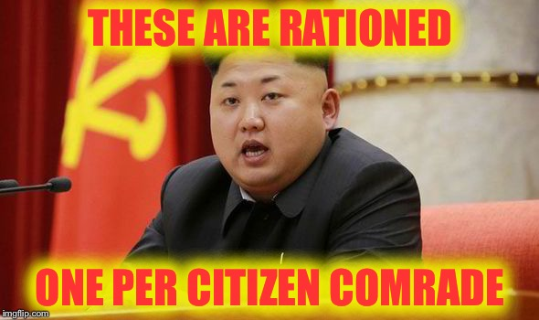 Kim Jong Un | THESE ARE RATIONED ONE PER CITIZEN COMRADE | image tagged in kim jong un | made w/ Imgflip meme maker