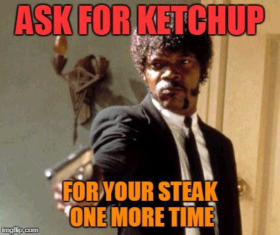 Say That Again I Dare You Meme | ASK FOR KETCHUP FOR YOUR STEAK ONE MORE TIME | image tagged in memes,say that again i dare you | made w/ Imgflip meme maker