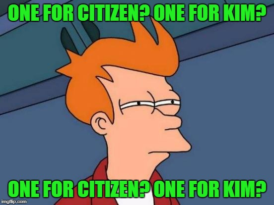 Futurama Fry Meme | ONE FOR CITIZEN? ONE FOR KIM? ONE FOR CITIZEN? ONE FOR KIM? | image tagged in memes,futurama fry | made w/ Imgflip meme maker