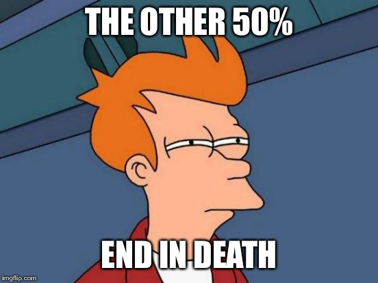 Futurama Fry Meme | THE OTHER 50% END IN DEATH | image tagged in memes,futurama fry | made w/ Imgflip meme maker