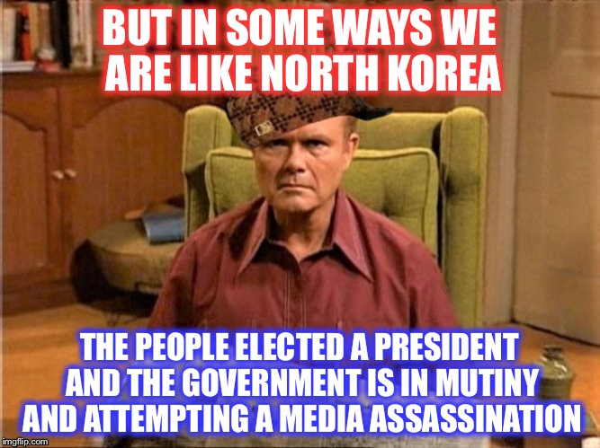Red Foreman Scumbag Hat | BUT IN SOME WAYS WE ARE LIKE NORTH KOREA THE PEOPLE ELECTED A PRESIDENT AND THE GOVERNMENT IS IN MUTINY AND ATTEMPTING A MEDIA ASSASSINATION | image tagged in red foreman scumbag hat | made w/ Imgflip meme maker