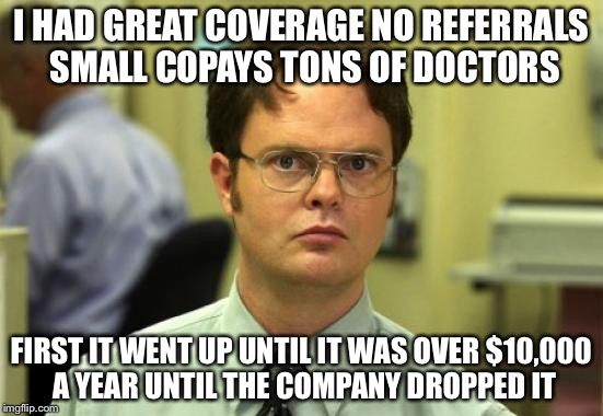 I HAD GREAT COVERAGE NO REFERRALS SMALL COPAYS TONS OF DOCTORS FIRST IT WENT UP UNTIL IT WAS OVER $10,000 A YEAR UNTIL THE COMPANY DROPPED I | made w/ Imgflip meme maker
