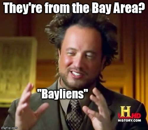 "Aliens put these air quotes around my spoken word. | They're from the Bay Area? ""Bayliens"" 