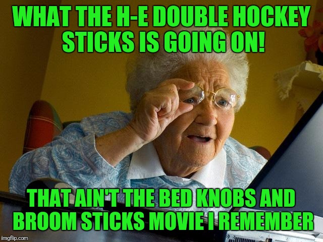 Grandma Finds The Internet Meme | WHAT THE H-E DOUBLE HOCKEY STICKS IS GOING ON! THAT AIN'T THE BED KNOBS AND BROOM STICKS MOVIE I REMEMBER | image tagged in memes,grandma finds the internet | made w/ Imgflip meme maker