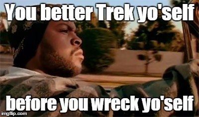 You better Trek yo'self before you wreck yo'self | made w/ Imgflip meme maker