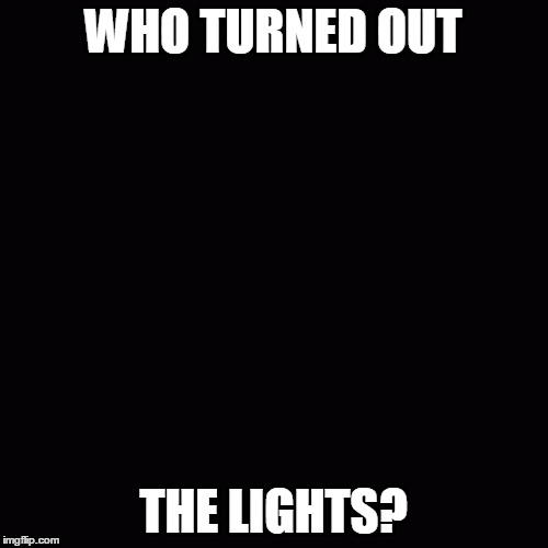 WHO TURNED OUT THE LIGHTS? | made w/ Imgflip meme maker
