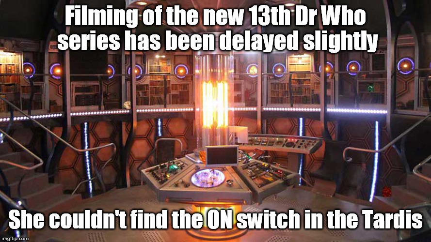 The 13th Dr Who | Filming of the new 13th Dr Who series has been delayed slightly She couldn't find the ON switch in the Tardis | image tagged in dr who | made w/ Imgflip meme maker