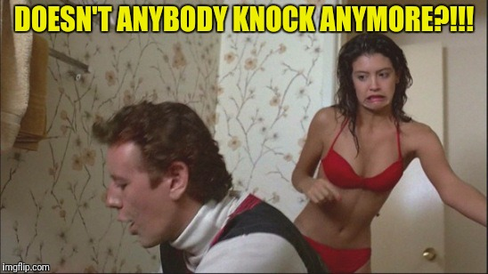 DOESN'T ANYBODY KNOCK ANYMORE?!!! | made w/ Imgflip meme maker