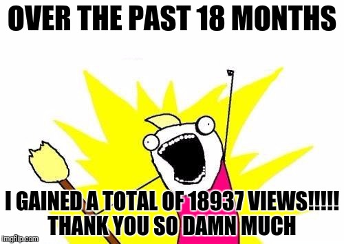 X All The Y | OVER THE PAST 18 MONTHS I GAINED A TOTAL OF 18937 VIEWS!!!!! THANK YOU SO DAMN MUCH | image tagged in memes,x all the y | made w/ Imgflip meme maker