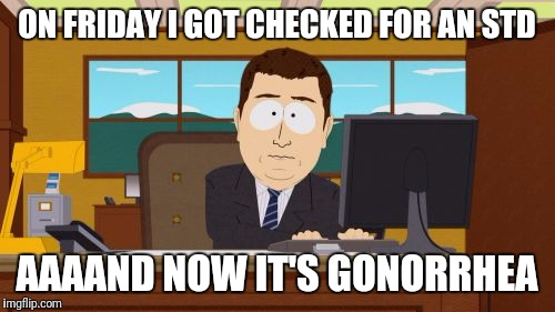 Aaaaand Its Gone Meme | ON FRIDAY I GOT CHECKED FOR AN STD AAAAND NOW IT'S GONORRHEA | image tagged in memes,aaaaand its gone | made w/ Imgflip meme maker
