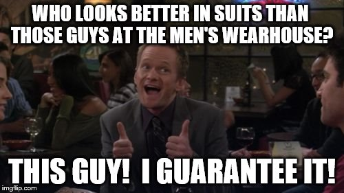 Barney Stinson Win | WHO LOOKS BETTER IN SUITS THAN THOSE GUYS AT THE MEN'S WEARHOUSE? THIS GUY!  I GUARANTEE IT! | image tagged in memes,barney stinson win | made w/ Imgflip meme maker
