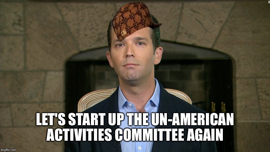 LET'S START UP THE UN-AMERICAN ACTIVITIES COMMITTEE AGAIN | image tagged in donald trump jr,scumbag | made w/ Imgflip meme maker
