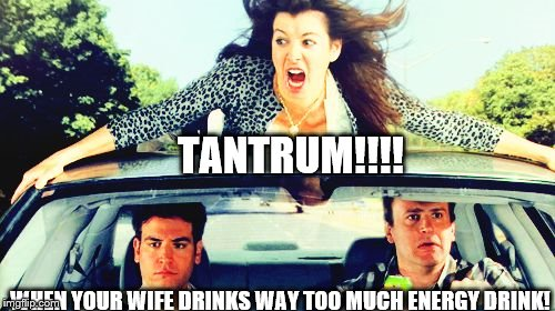 How I met your mother |  TANTRUM!!!! WHEN YOUR WIFE DRINKS WAY TOO MUCH ENERGY DRINK! | image tagged in how i met your mother | made w/ Imgflip meme maker