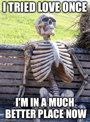 Waiting Skeleton Meme | I TRIED LOVE ONCE I'M IN A MUCH BETTER PLACE NOW | image tagged in memes,waiting skeleton | made w/ Imgflip meme maker