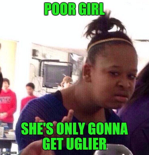 Black Girl Wat Meme | POOR GIRL SHE'S ONLY GONNA GET UGLIER | image tagged in memes,black girl wat | made w/ Imgflip meme maker
