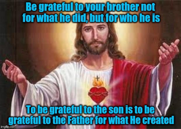 Be grateful to your brother for what he is | Be grateful to your brother not for what he did, but for who he is To be grateful to the son is to be grateful to the Father for what He cre | image tagged in jesus,god,acim,love,gratitude,spirit | made w/ Imgflip meme maker