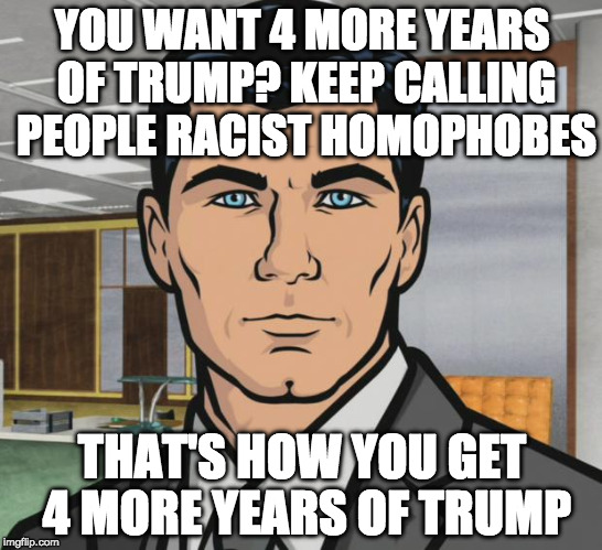 Quit blaming Russia. Blame yourselves and then maybe start a conversation with the other side??? | YOU WANT 4 MORE YEARS OF TRUMP? KEEP CALLING PEOPLE RACIST HOMOPHOBES THAT'S HOW YOU GET 4 MORE YEARS OF TRUMP | image tagged in memes,archer,donald trump,election 2020,hillary clinton,russia | made w/ Imgflip meme maker