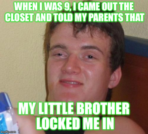 10 Guy Meme | WHEN I WAS 9, I CAME OUT THE CLOSET AND TOLD