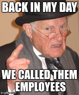 Back In My Day Meme | BACK IN MY DAY WE CALLED THEM EMPLOYEES | image tagged in memes,back in my day | made w/ Imgflip meme maker